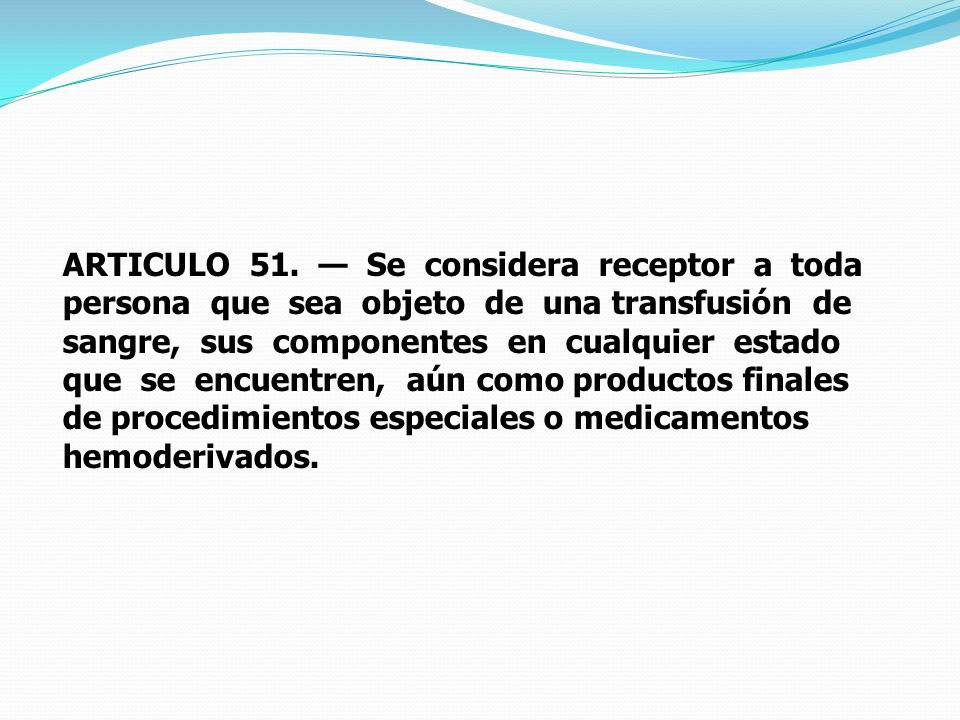 ARTICULO 51. Se considera receptor a toda persona que sea objeto de una transfusión de sangre, sus componentes en cualquier estado que se encuentren,