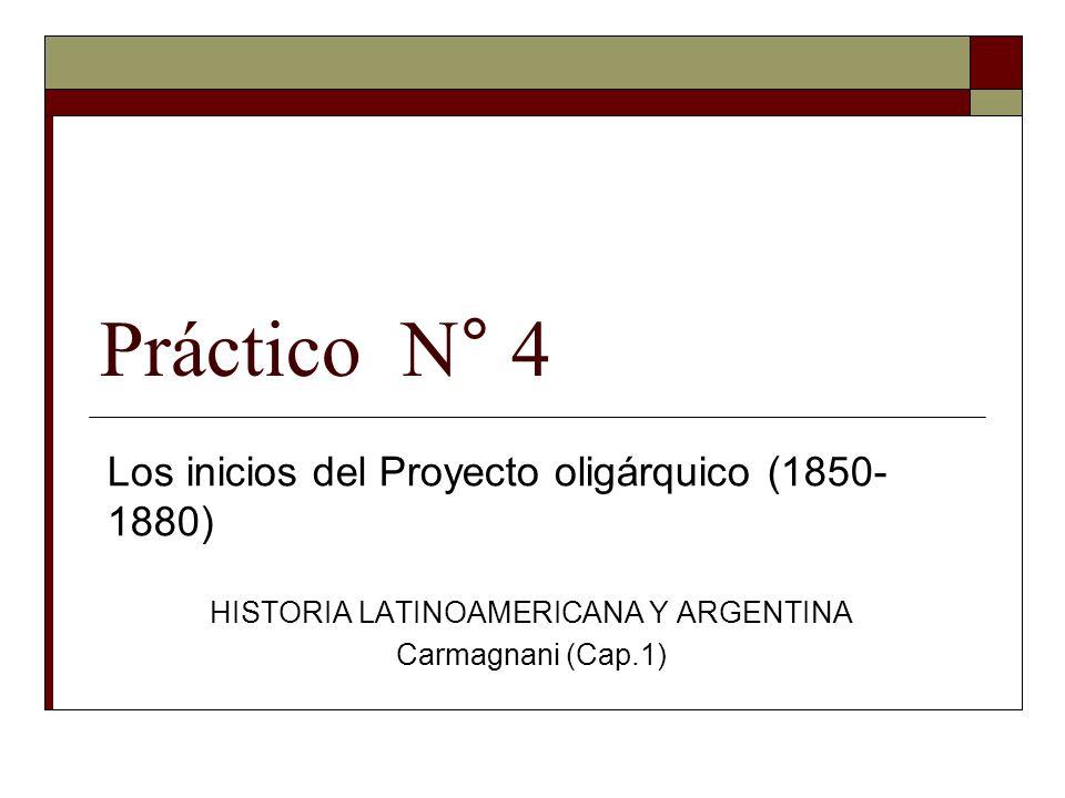 Práctico N° 4 Los inicios del Proyecto oligárquico (1850- 1880) HISTORIA LATINOAMERICANA Y ARGENTINA Carmagnani (Cap.1)