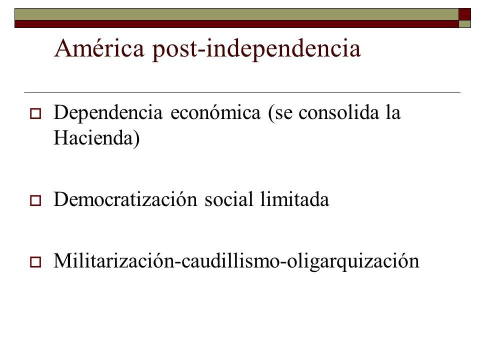 América post-independencia Dependencia económica (se consolida la Hacienda) Democratización social limitada Militarización-caudillismo-oligarquización