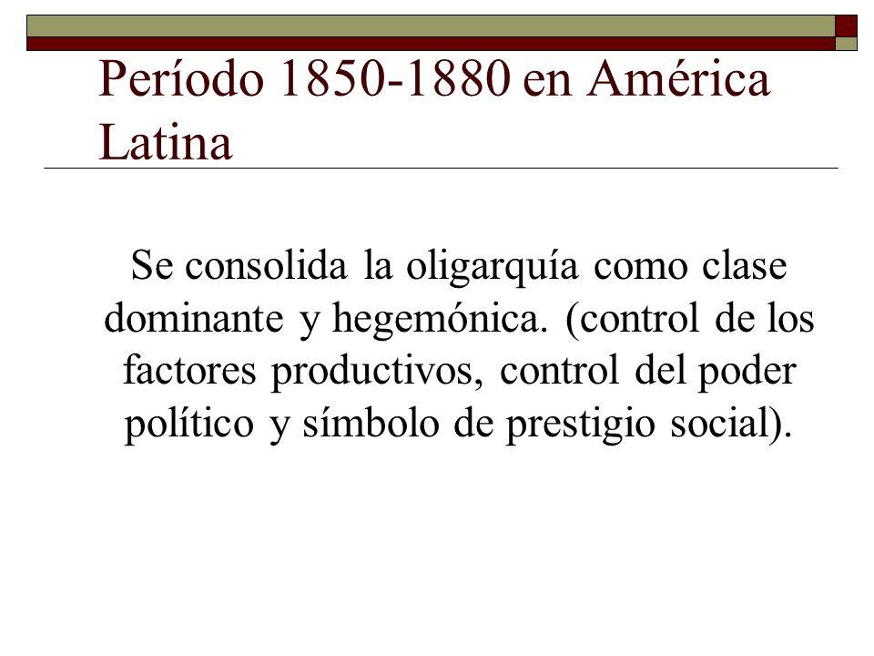 Período 1850-1880 en América Latina Se consolida la oligarquía como clase dominante y hegemónica. (control de los factores productivos, control del po