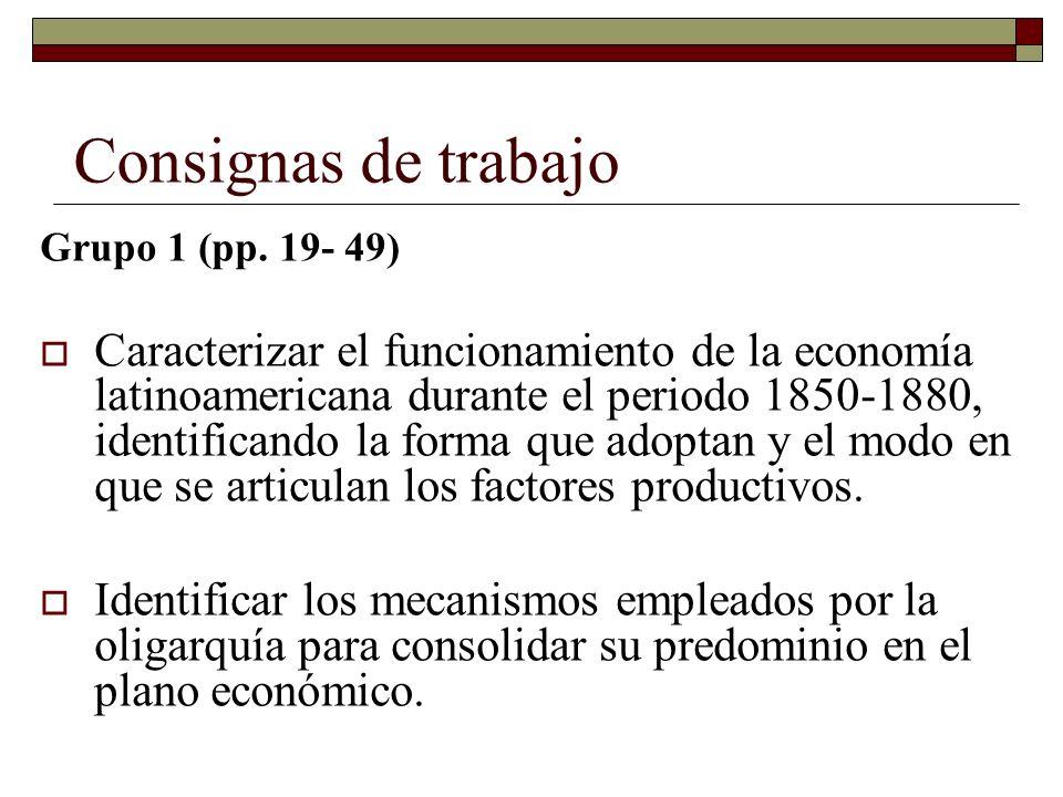 Consignas de trabajo Grupo 1 (pp. 19- 49) Caracterizar el funcionamiento de la economía latinoamericana durante el periodo 1850-1880, identificando la