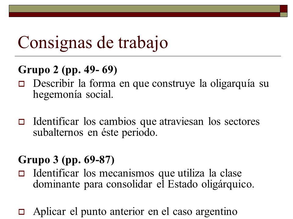 Consignas de trabajo Grupo 2 (pp. 49- 69) Describir la forma en que construye la oligarquía su hegemonía social. Identificar los cambios que atraviesa