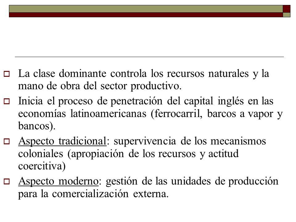 La clase dominante controla los recursos naturales y la mano de obra del sector productivo. Inicia el proceso de penetración del capital inglés en las