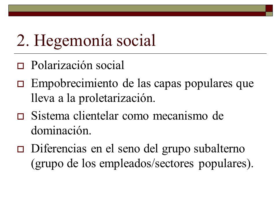2. Hegemonía social Polarización social Empobrecimiento de las capas populares que lleva a la proletarización. Sistema clientelar como mecanismo de do