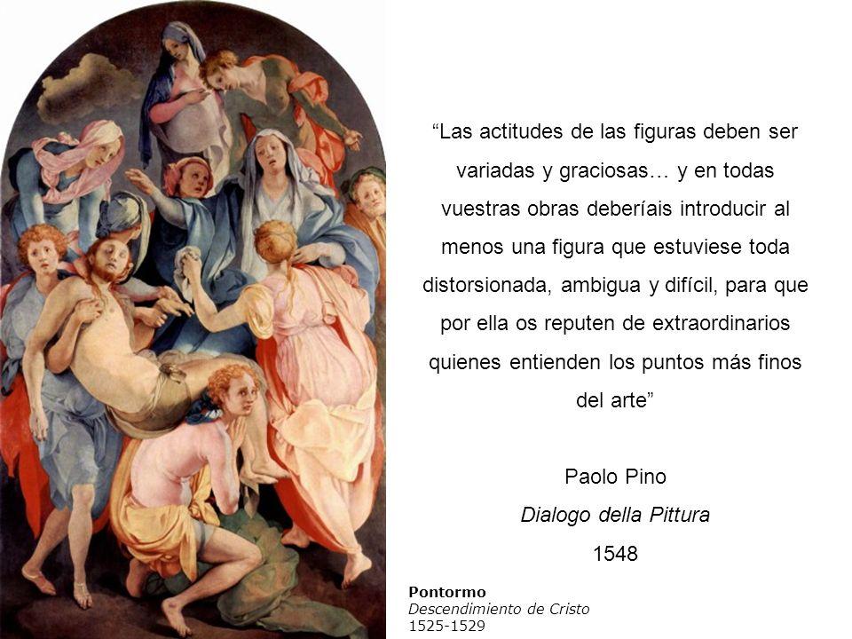 Las actitudes de las figuras deben ser variadas y graciosas… y en todas vuestras obras deberíais introducir al menos una figura que estuviese toda distorsionada, ambigua y difícil, para que por ella os reputen de extraordinarios quienes entienden los puntos más finos del arte Paolo Pino Dialogo della Pittura 1548 Pontormo Descendimiento de Cristo 1525-1529