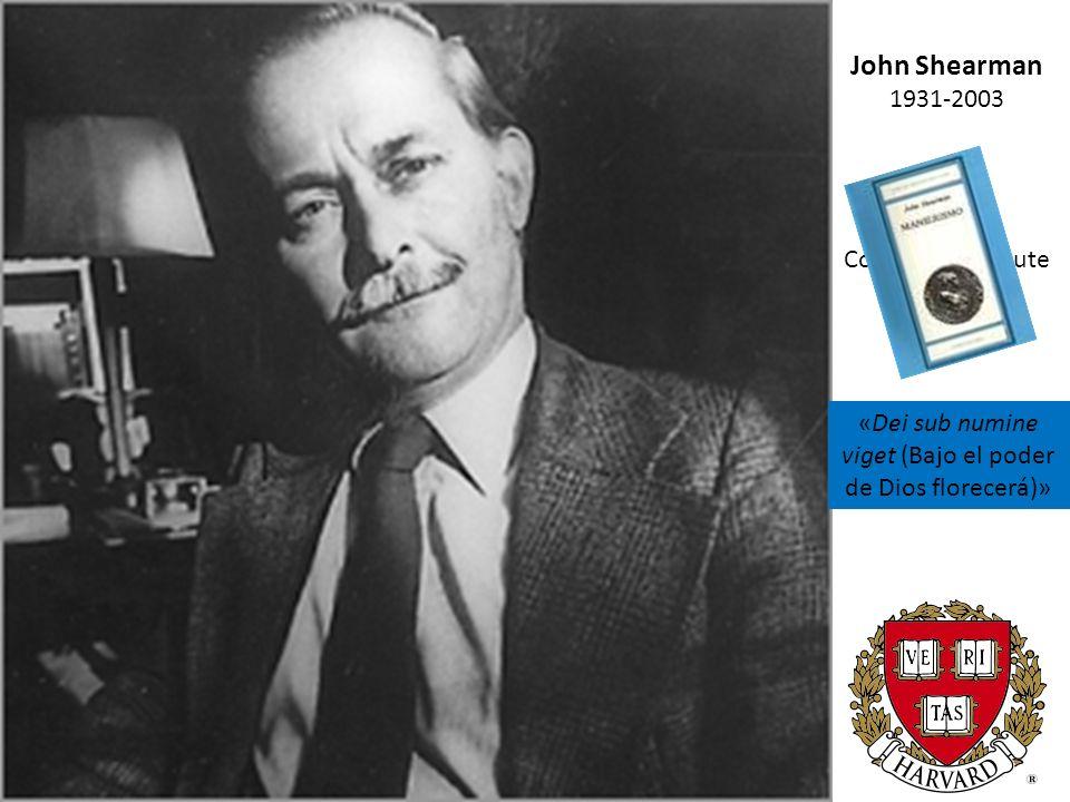 John Shearman 1931-2003 Courtauld Institute 1958-1979 Princeton University 1979-1987 Harvard University 1987- 2002 «Dei sub numine viget (Bajo el poder de Dios florecerá)»
