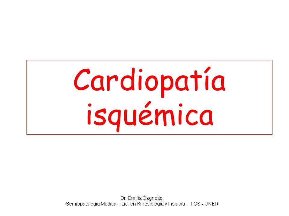 Cardiopatía isquémica Dr. Emilia Cagnotto. Semiopatología Médica – Lic. en Kinesiología y Fisiatría – FCS - UNER