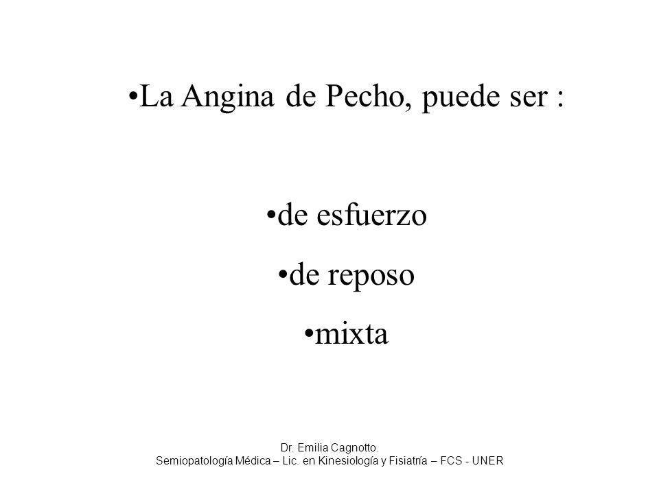 La Angina de Pecho, puede ser : de esfuerzo de reposo mixta Dr. Emilia Cagnotto. Semiopatología Médica – Lic. en Kinesiología y Fisiatría – FCS - UNER