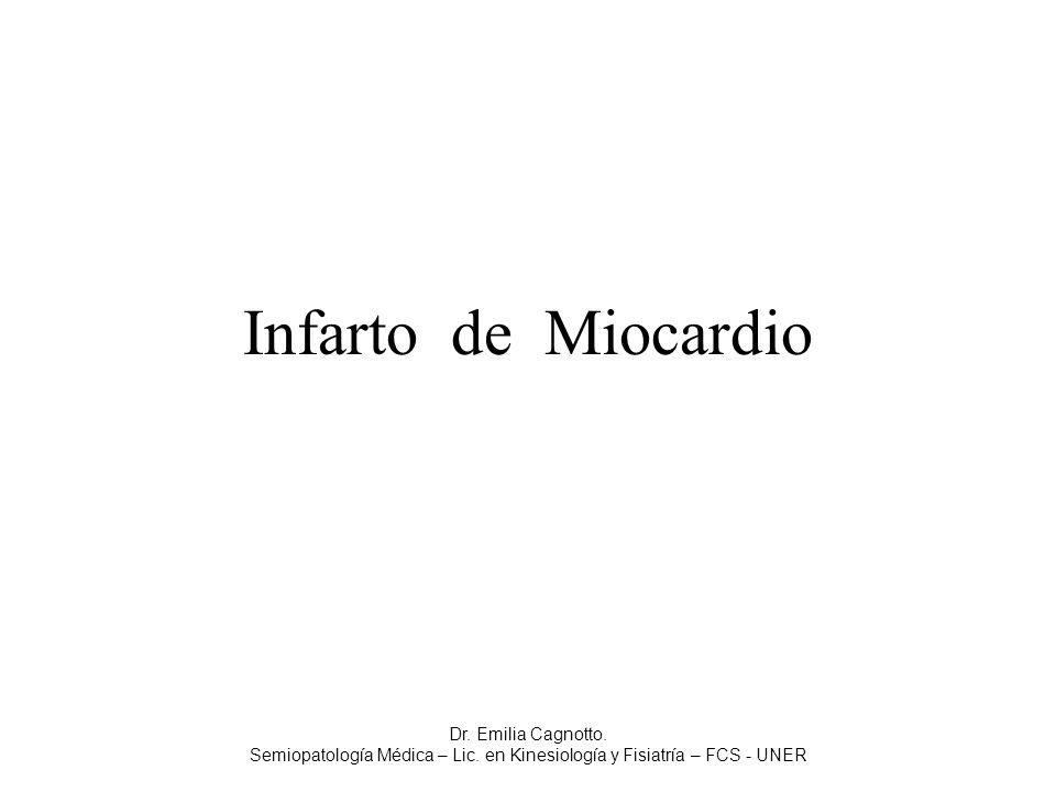 Infarto de Miocardio Dr. Emilia Cagnotto. Semiopatología Médica – Lic. en Kinesiología y Fisiatría – FCS - UNER