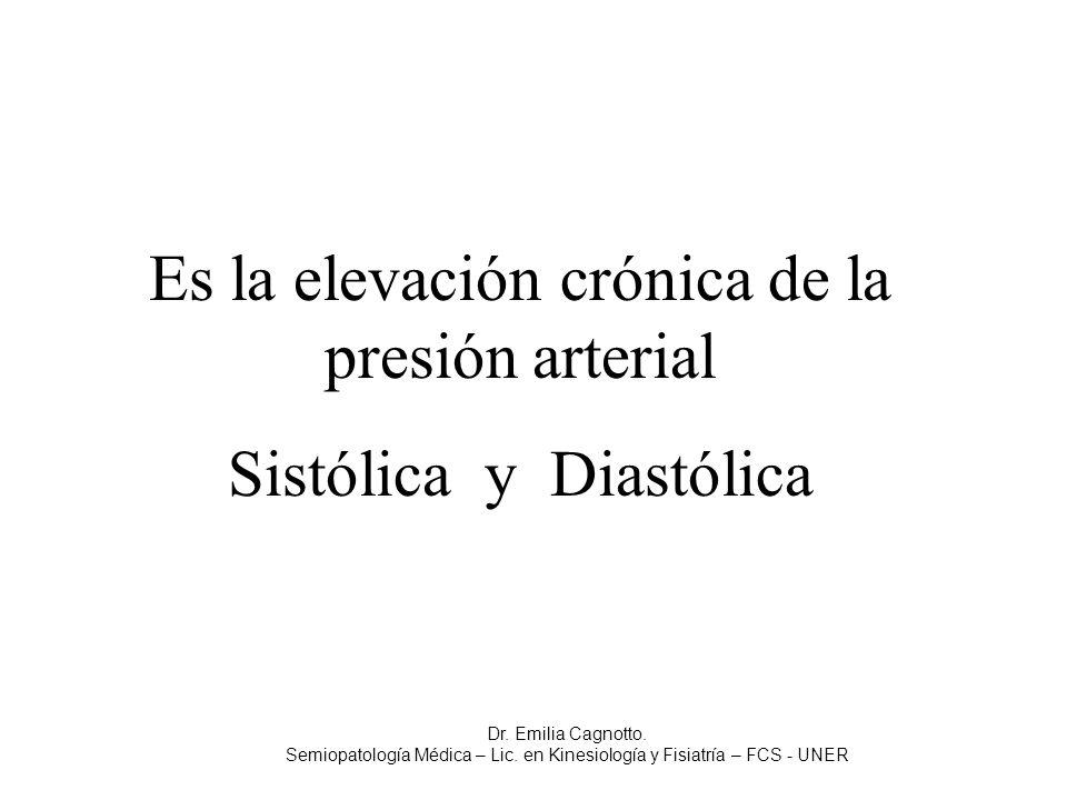 Es la elevación crónica de la presión arterial Sistólica y Diastólica Dr. Emilia Cagnotto. Semiopatología Médica – Lic. en Kinesiología y Fisiatría –