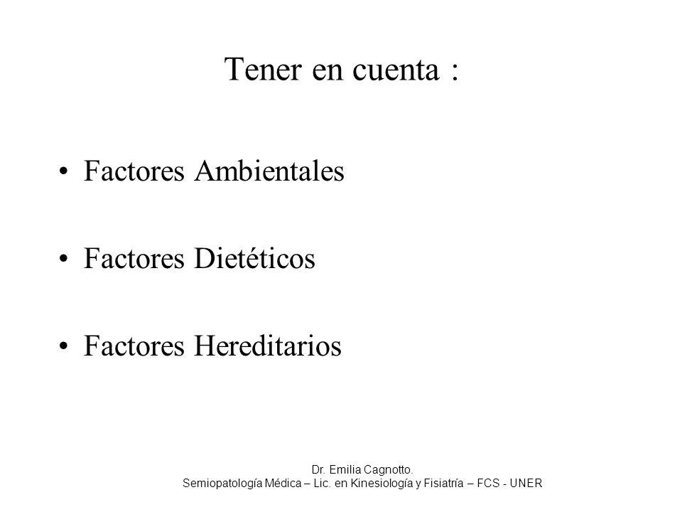 Tener en cuenta : Factores Ambientales Factores Dietéticos Factores Hereditarios Dr. Emilia Cagnotto. Semiopatología Médica – Lic. en Kinesiología y F