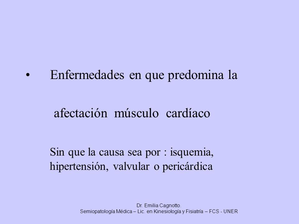 Enfermedades en que predomina la afectación músculo cardíaco Sin que la causa sea por : isquemia, hipertensión, valvular o pericárdica Dr. Emilia Cagn