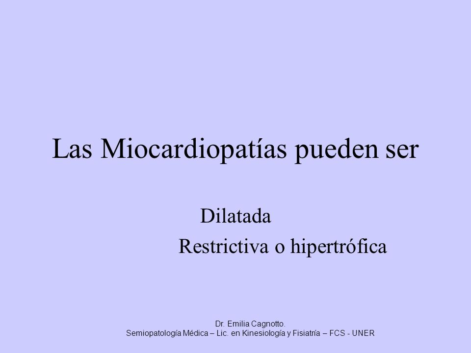 Las Miocardiopatías pueden ser Dilatada Restrictiva o hipertrófica Dr. Emilia Cagnotto. Semiopatología Médica – Lic. en Kinesiología y Fisiatría – FCS