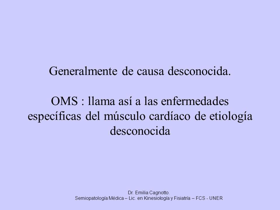 Generalmente de causa desconocida. OMS : llama así a las enfermedades específicas del músculo cardíaco de etiología desconocida Dr. Emilia Cagnotto. S
