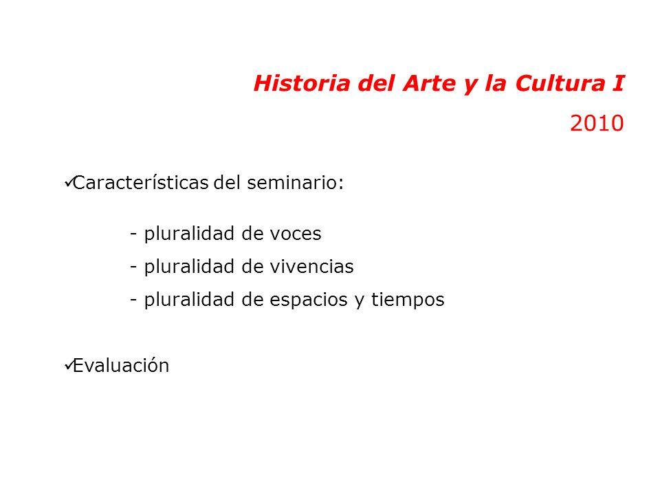 Historia del Arte y la Cultura I 2010 Características del seminario: - pluralidad de voces - pluralidad de vivencias - pluralidad de espacios y tiempos Evaluación