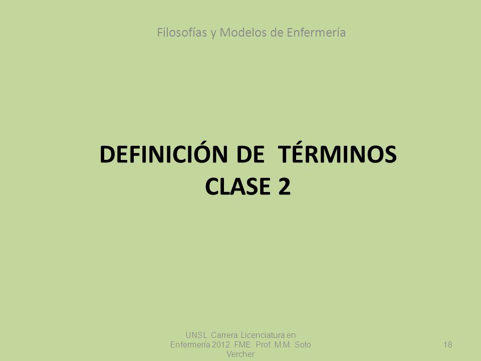 DEFINICIÓN DE TÉRMINOS CLASE 2 Filosofías y Modelos de Enfermería UNSL. Carrera Licenciatura en Enfermería 2012. FME. Prof. M.M. Soto Vercher 18