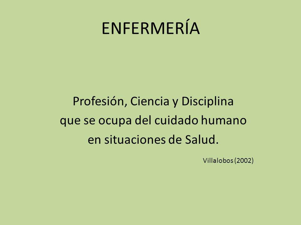 ENFERMERÍA Profesión, Ciencia y Disciplina que se ocupa del cuidado humano en situaciones de Salud. Villalobos (2002)