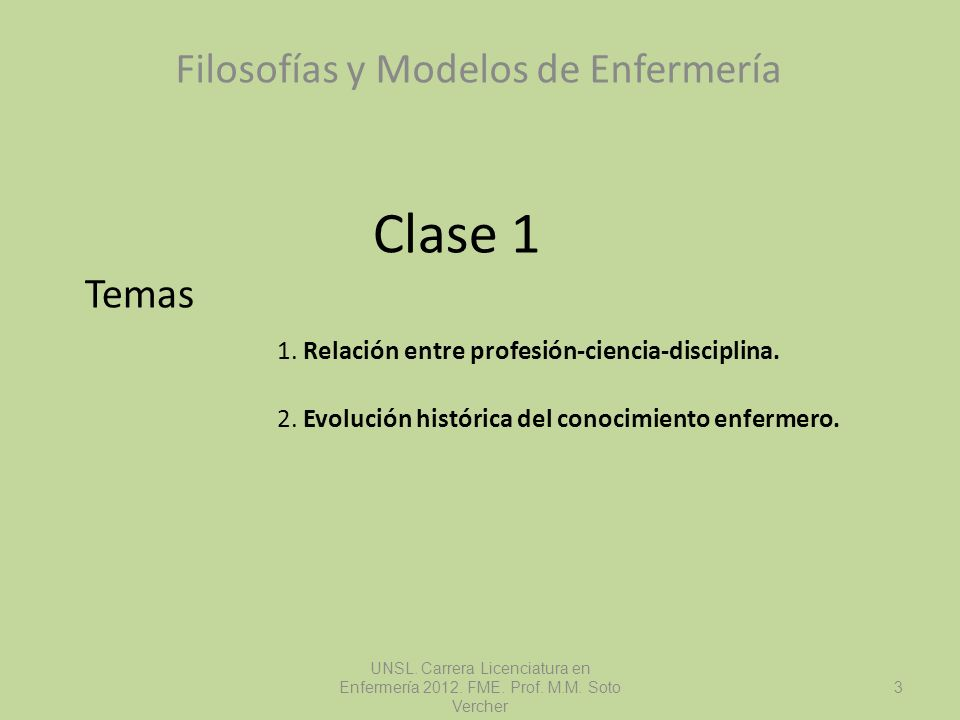 Filosofías y Modelos de Enfermería UNSL. Carrera Licenciatura en Enfermería 2012. FME. Prof. M.M. Soto Vercher 3 Clase 1 Temas 1. Relación entre profe