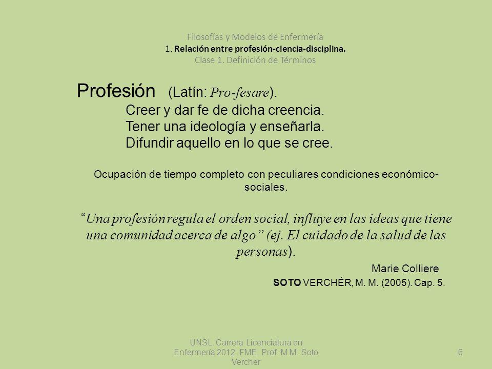 UNSL. Carrera Licenciatura en Enfermería 2012. FME. Prof. M.M. Soto Vercher 6 Filosofías y Modelos de Enfermería 1. Relación entre profesión-ciencia-d