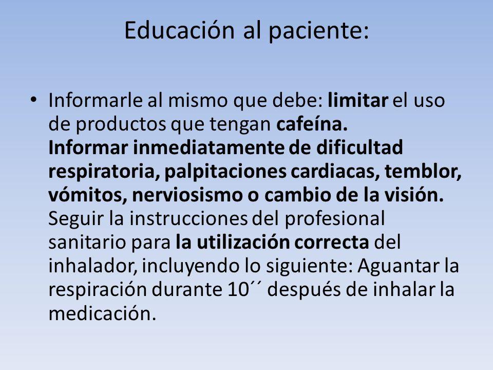 Educación al paciente: Informarle al mismo que debe: limitar el uso de productos que tengan cafeína. Informar inmediatamente de dificultad respiratori