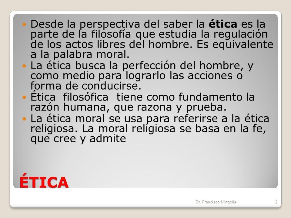 ÉTICA Desde la perspectiva del saber la ética es la parte de la filosofía que estudia la regulación de los actos libres del hombre.