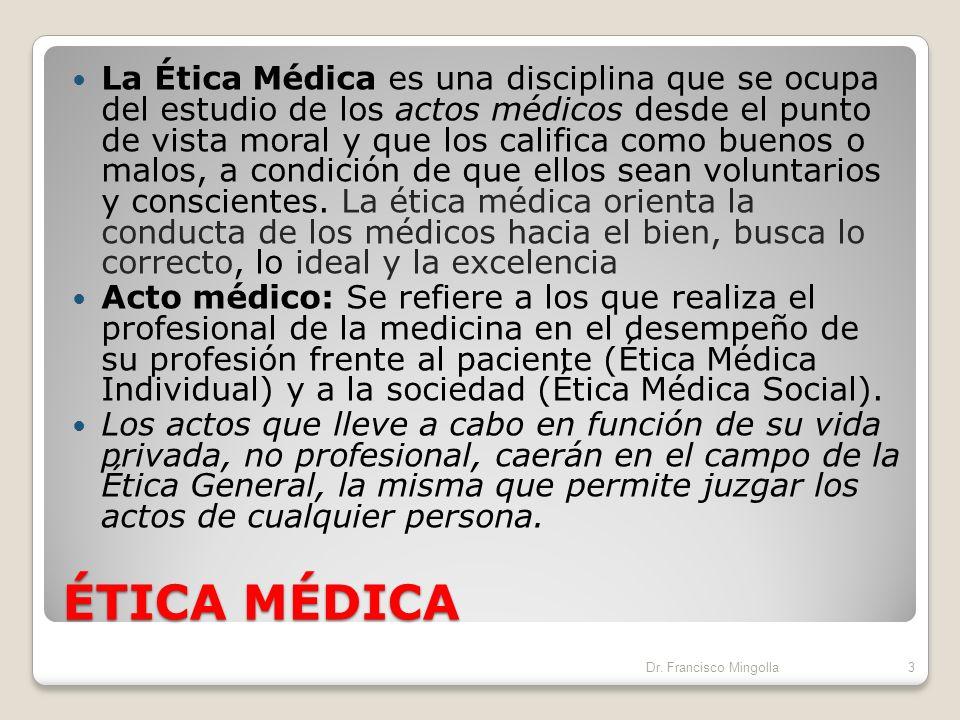 ÉTICA MÉDICA La Ética Médica es una disciplina que se ocupa del estudio de los actos médicos desde el punto de vista moral y que los califica como buenos o malos, a condición de que ellos sean voluntarios y conscientes.