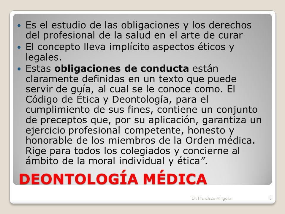 DEONTOLOGÍA MÉDICA Es el estudio de las obligaciones y los derechos del profesional de la salud en el arte de curar El concepto lleva implícito aspectos éticos y legales.