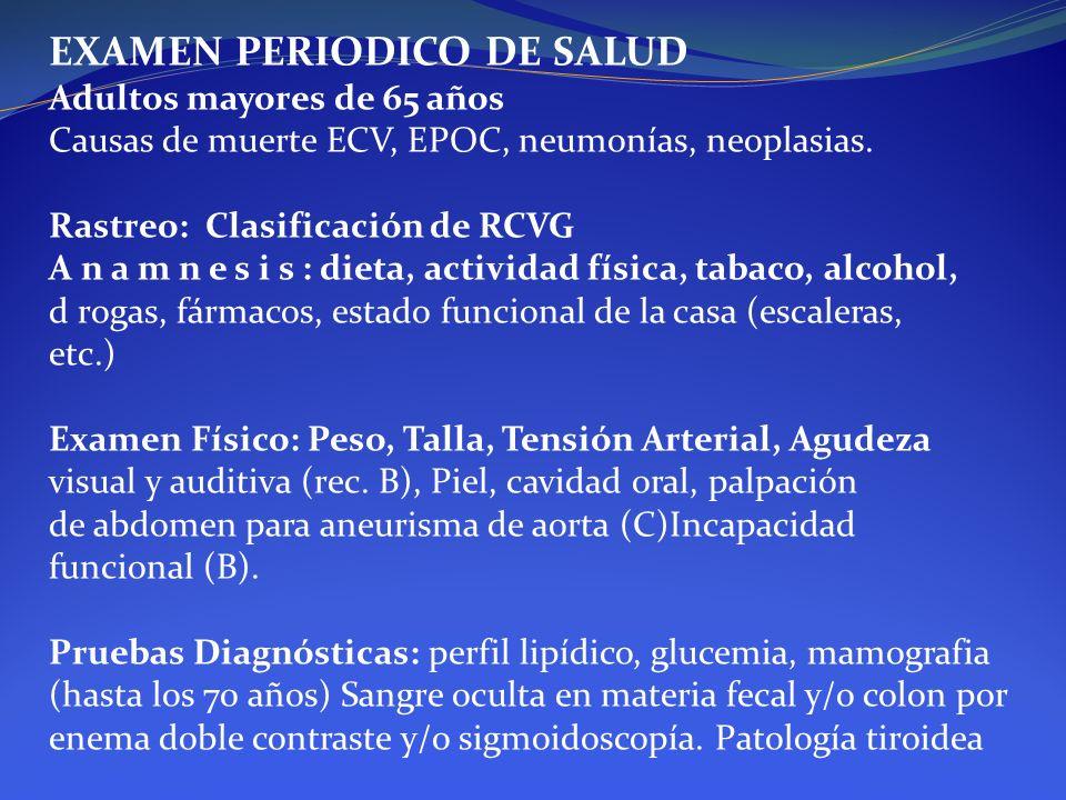 EXAMEN PERIODICO DE SALUD Adultos mayores de 65 años Causas de muerte ECV, EPOC, neumonías, neoplasias. Rastreo: Clasificación de RCVG A n a m n e s i