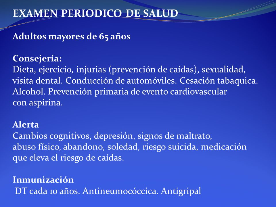 EXAMEN PERIODICO DE SALUD Adultos mayores de 65 años Consejería: Dieta, ejercicio, injurias (prevención de caídas), sexualidad, visita dental. Conducc