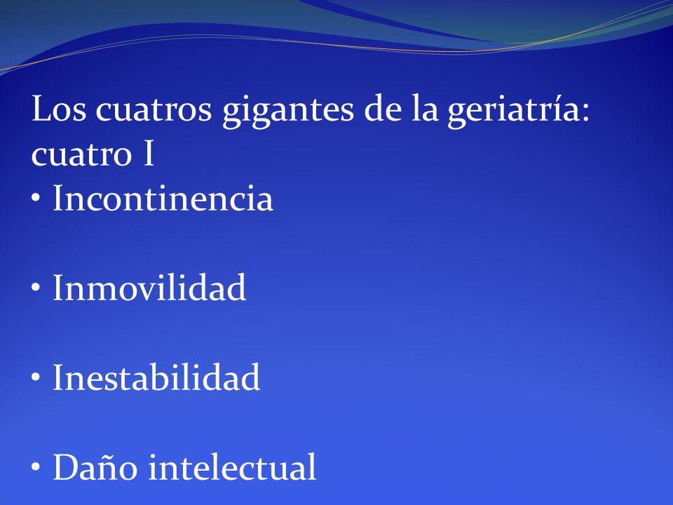 Los cuatros gigantes de la geriatría: cuatro I Incontinencia Inmovilidad Inestabilidad Daño intelectual