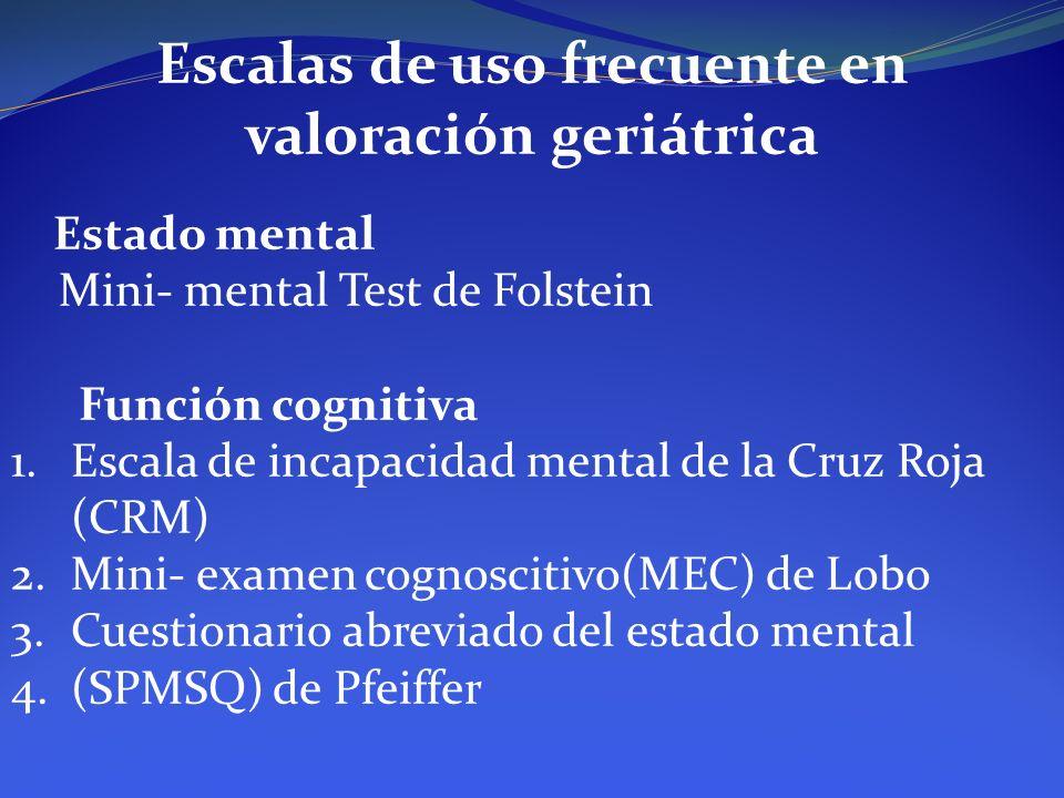 Escalas de uso frecuente en valoración geriátrica Estado mental Mini- mental Test de Folstein Función cognitiva 1.Escala de incapacidad mental de la C