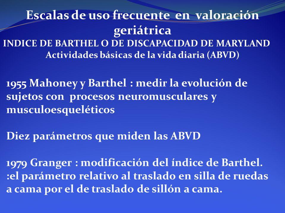 Escalas de uso frecuente en valoración geriátrica INDICE DE BARTHEL O DE DISCAPACIDAD DE MARYLAND Actividades básicas de la vida diaria (ABVD) 1955 Ma
