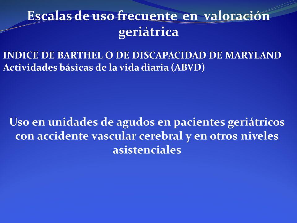 Escalas de uso frecuente en valoración geriátrica INDICE DE BARTHEL O DE DISCAPACIDAD DE MARYLAND Actividades básicas de la vida diaria (ABVD) Uso en