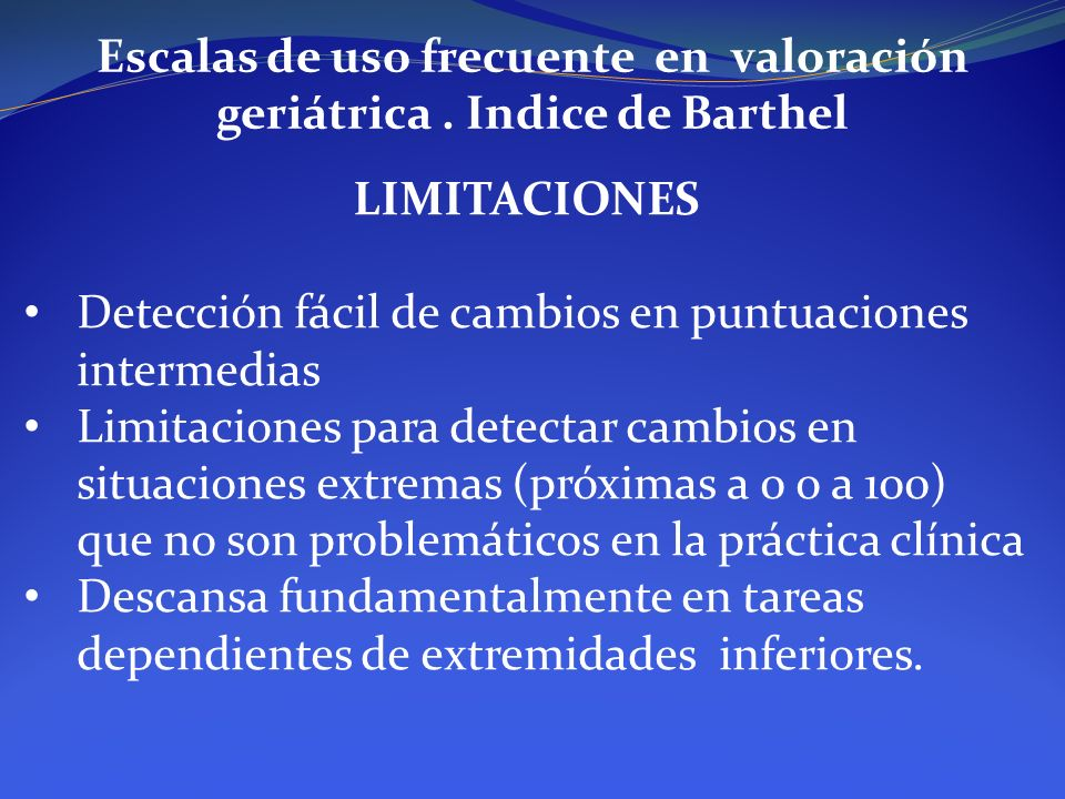 Escalas de uso frecuente en valoración geriátrica. Indice de Barthel LIMITACIONES Detección fácil de cambios en puntuaciones intermedias Limitaciones