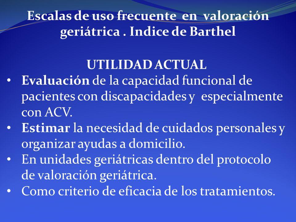 Escalas de uso frecuente en valoración geriátrica. Indice de Barthel UTILIDAD ACTUAL Evaluación de la capacidad funcional de pacientes con discapacida