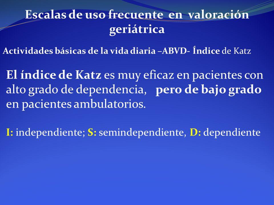Escalas de uso frecuente en valoración geriátrica Actividades básicas de la vida diaria –ABVD- Índice de Katz El índice de Katz es muy eficaz en pacie