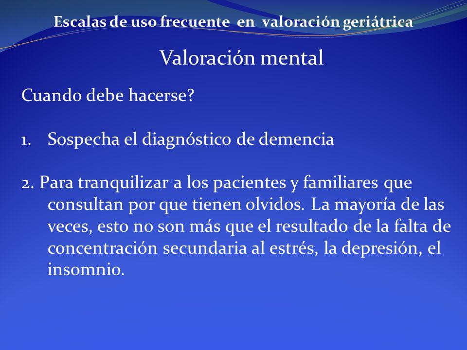Escalas de uso frecuente en valoración geriátrica Valoración mental Cuando debe hacerse? 1.Sospecha el diagnóstico de demencia 2. Para tranquilizar a