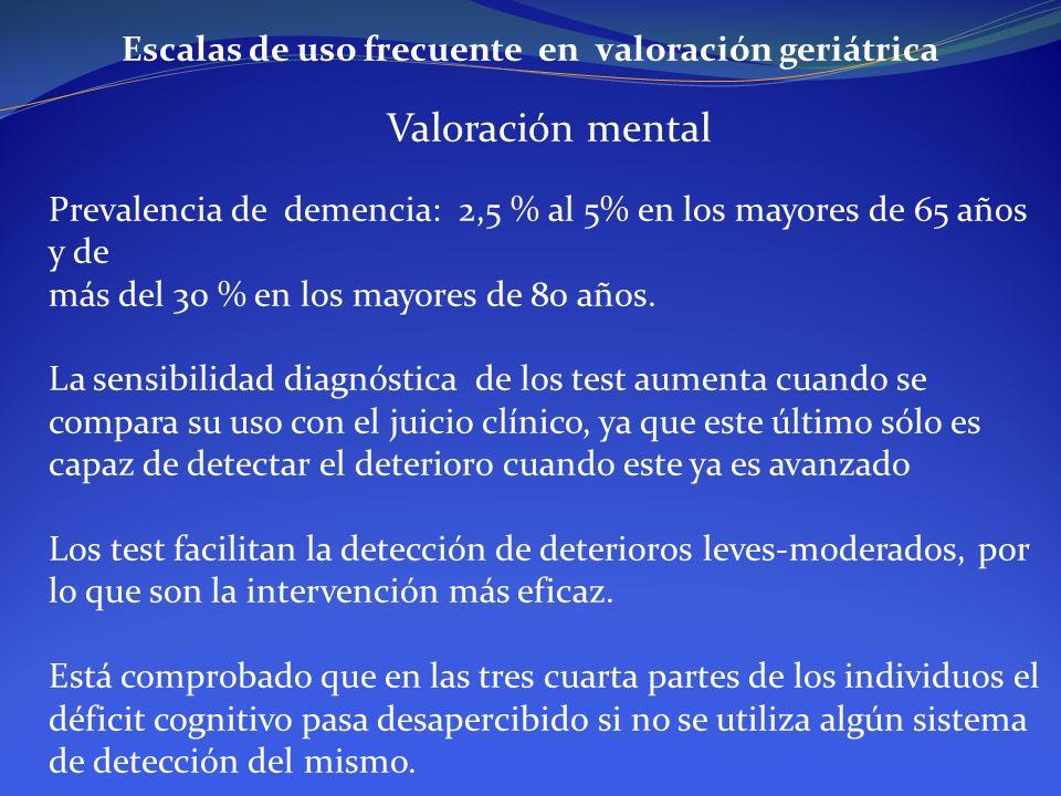 Escalas de uso frecuente en valoración geriátrica Valoración mental Prevalencia de demencia: 2,5 % al 5% en los mayores de 65 años y de más del 30 % e