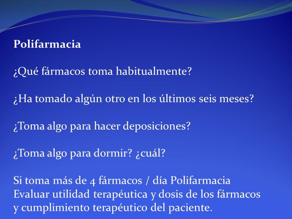 Polifarmacia ¿Qué fármacos toma habitualmente? ¿Ha tomado algún otro en los últimos seis meses? ¿Toma algo para hacer deposiciones? ¿Toma algo para do