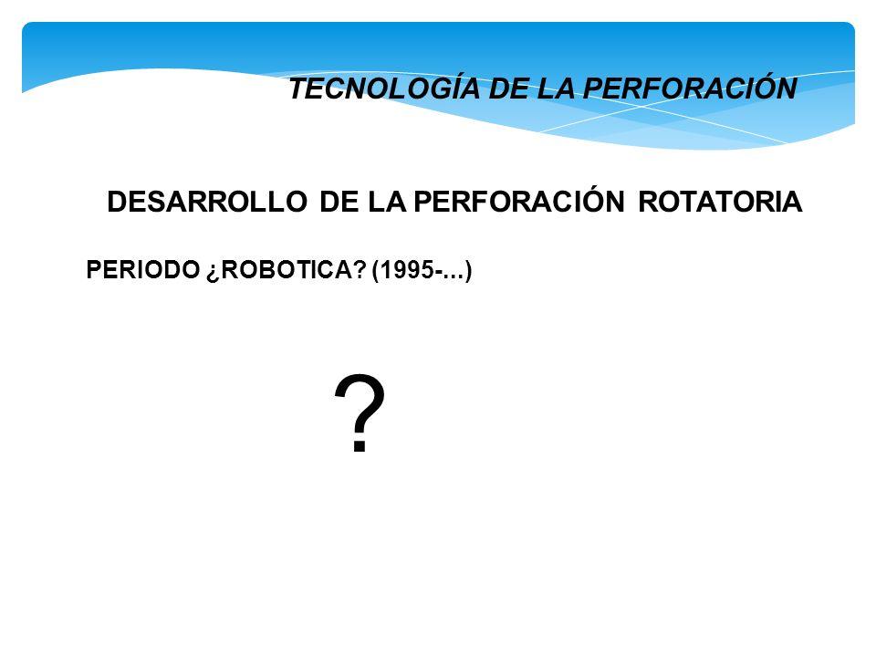 ? DESARROLLO DE LA PERFORACIÓN ROTATORIA PERIODO ¿ROBOTICA? (1995-...) TECNOLOGÍA DE LA PERFORACIÓN