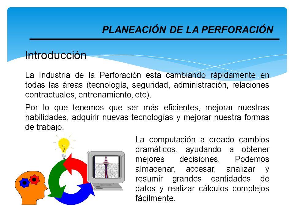 PLANEACIÓN DE LA PERFORACIÓN Introducción La Industria de la Perforación esta cambiando rápidamente en todas las áreas (tecnología, seguridad, adminis
