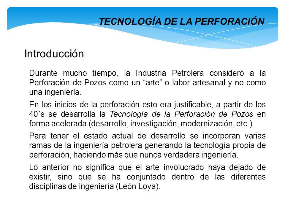 TECNOLOGÍA DE LA PERFORACIÓN Introducción Durante mucho tiempo, la Industria Petrolera consideró a la Perforación de Pozos como un arte o labor artesa