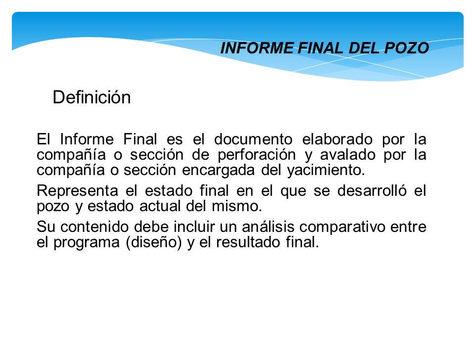 INFORME FINAL DEL POZO El Informe Final es el documento elaborado por la compañía o sección de perforación y avalado por la compañía o sección encarga