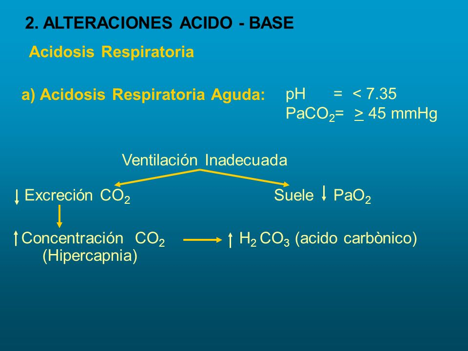 Acidosis Respiratoria pH = < 7.35 PaCO 2 = > 45 mmHg Ventilación Inadecuada Excreción CO 2 Suele PaO 2 Concentración CO 2 (Hipercapnia) H 2 CO 3 (acid