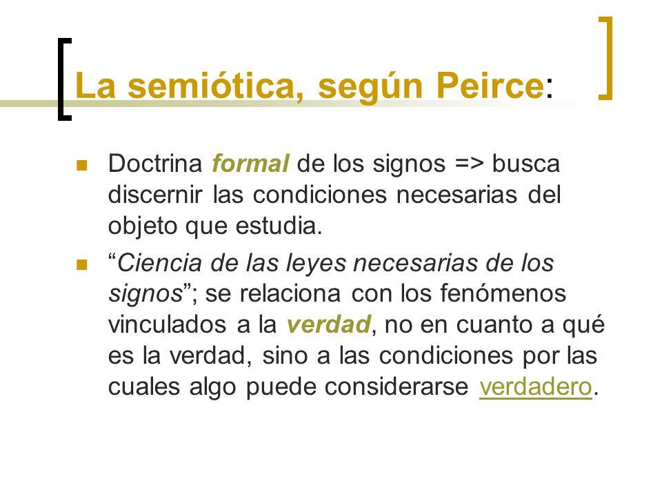 La semiótica, según Peirce: Doctrina formal de los signos => busca discernir las condiciones necesarias del objeto que estudia. Ciencia de las leyes n