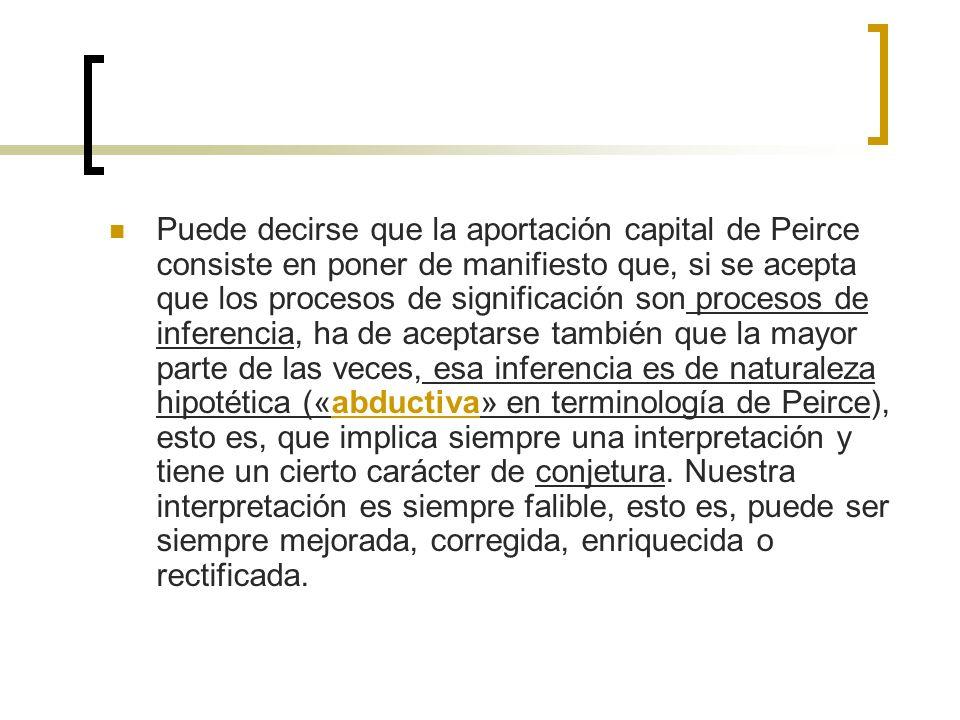 Puede decirse que la aportación capital de Peirce consiste en poner de manifiesto que, si se acepta que los procesos de significación son procesos de