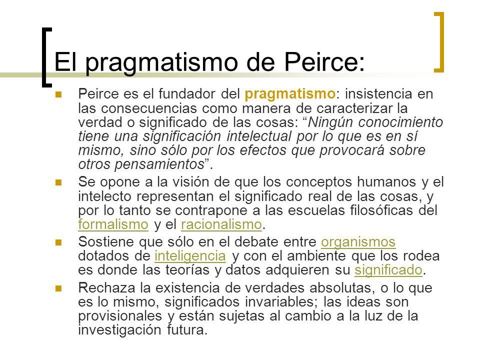 El pragmatismo de Peirce: Peirce es el fundador del pragmatismo: insistencia en las consecuencias como manera de caracterizar la verdad o significado