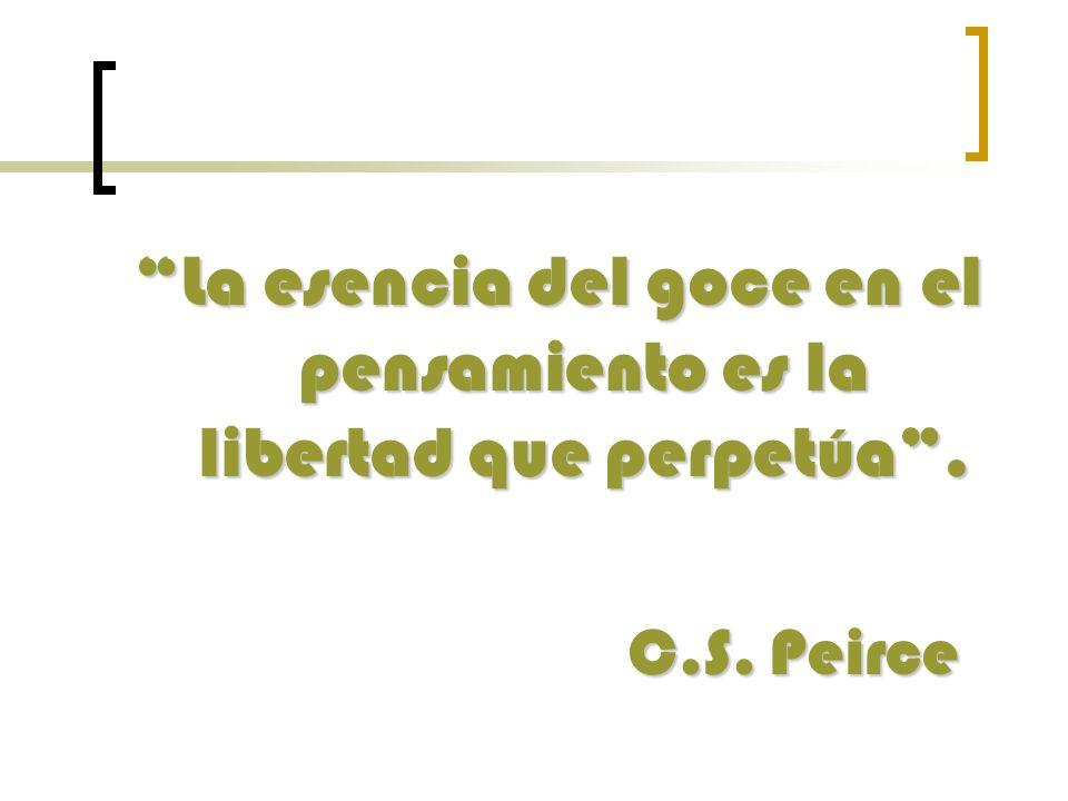 La esencia del goce en el pensamiento es la libertad que perpetúa. C.S. Peirce C.S. Peirce