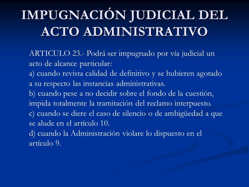 I MPUGNACIÓN JUDICIAL DEL ACTO DE ALCANCE GENERAL ARTICULO 24.- El acto de alcance general será impugnable por vía judicial: a) cuando un interesado a quien el acto afecte o pueda afectar en forma cierta e inminente en sus derechos subjetivos, haya formulado reclamo ante la autoridad que lo dictó y el resultado fuere adverso o se diere alguno de los supuestos previstos en el artículo 10.