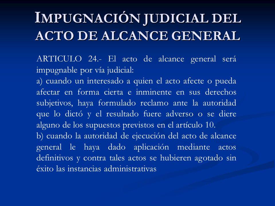 I MPUGNACIÓN JUDICIAL DEL ACTO DE ALCANCE GENERAL ARTICULO 24.- El acto de alcance general será impugnable por vía judicial: a) cuando un interesado a